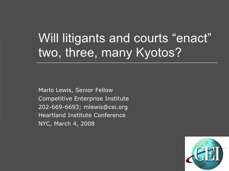 """Will litigants and courts """"enact"""" two, three, many Kyotos? Marlo Lewis, Senior Fellow Competitive Enterprise Institute 202..."""