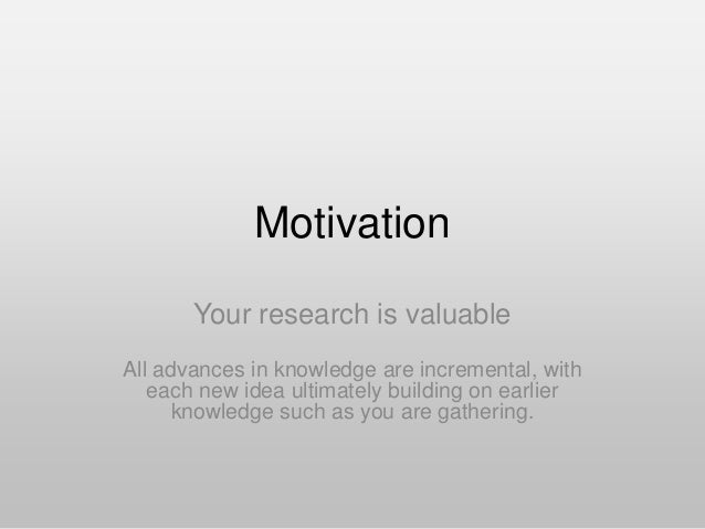 Motivation Your research is valuable All advances in knowledge are incremental, with each new idea ultimately building on ...