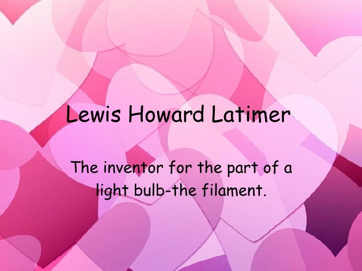 Lewis Howard Latimer  The inventor for the part of a light bulb-the filament.