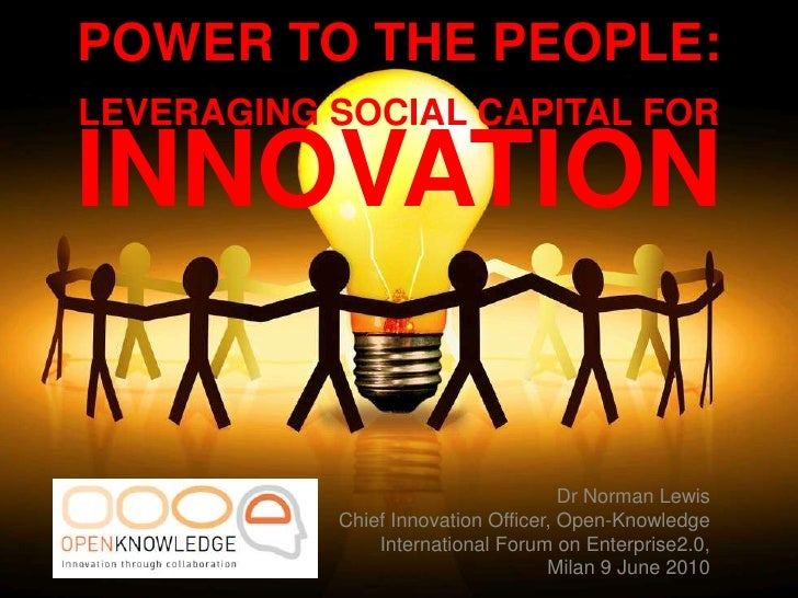 POWER TO THE PEOPLE: <br />LEVERAGING SOCIAL CAPITAL FOR INNOVATION<br /> Dr Norman Lewis<br />Chief Innovation Officer, O...