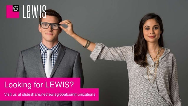 Visit us at slideshare.net/lewisglobalcommunications Looking for LEWIS?