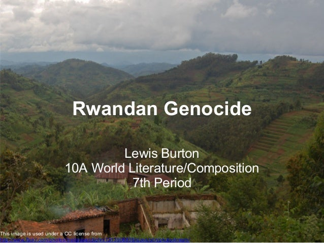 Rwandan Genocide Lewis Burton 10A World Literature/Composition 7th Period This image is used under a CC license from http:...