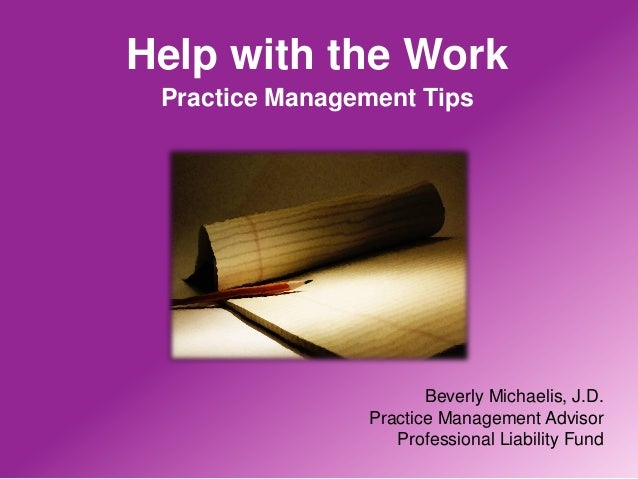 Help with the Work Practice Management Tips                       Beverly Michaelis, J.D.                Practice Manageme...