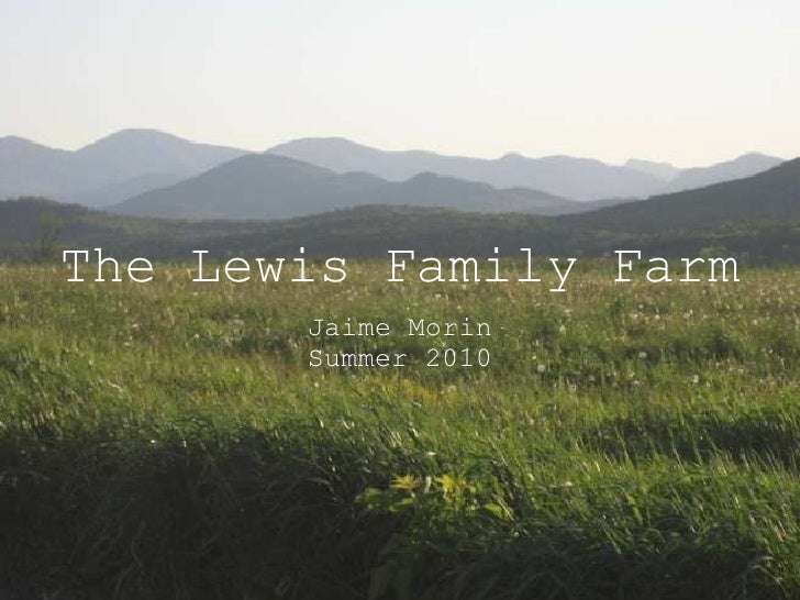 The Lewis Family Farm <ul><li>Jaime Morin </li></ul><ul><li>Summer 2010 </li></ul>
