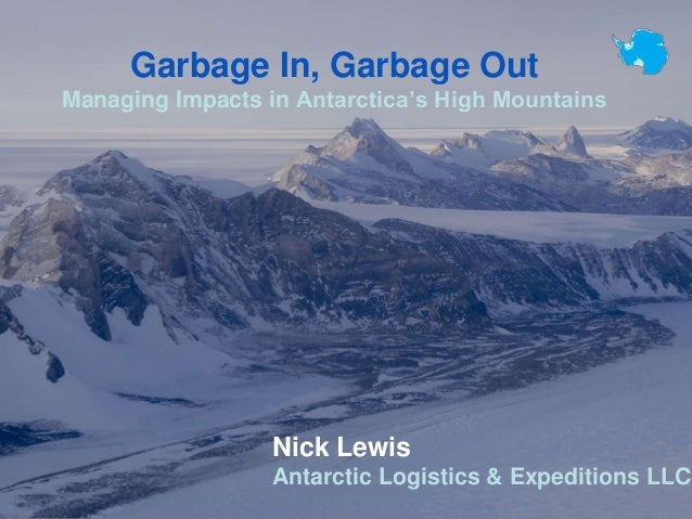 Garbage In, Garbage Out Managing Impacts in Antarctica's High Mountains Nick Lewis Antarctic Logistics & Expeditions LLC