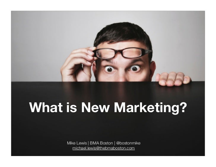What is New Marketing?       Mike Lewis | BMA Boston | @bostonmike         michael.lewis@thebmaboston.com