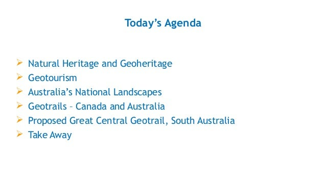 Today's Agenda  Natural Heritage and Geoheritage  Geotourism  Australia's National Landscapes  Geotrails – Canada and ...