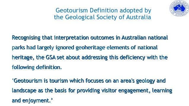 Geotourism Definition adopted by the Geological Society of Australia Recognising that interpretation outcomes in Australia...