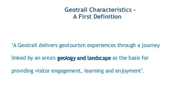 Geotrail Characteristics - A First Definition 'A Geotrail delivers geotourism experiences through a journey linked by an a...
