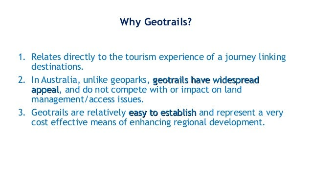 Why Geotrails? 1. Relates directly to the tourism experience of a journey linking destinations. 2. In Australia, unlike ge...