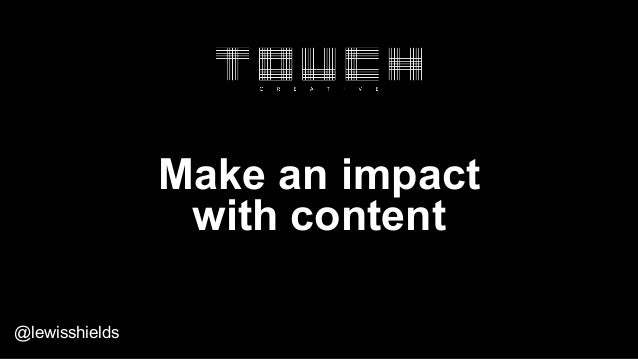 Make an impact with content @lewisshields
