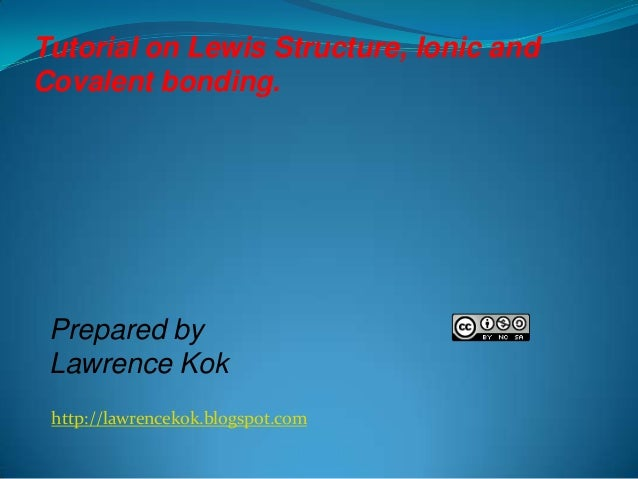 http://lawrencekok.blogspot.com Prepared by Lawrence Kok Tutorial on Lewis Structure, Ionic and Covalent bonding.