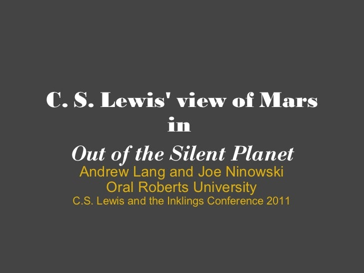 C. S. Lewis' view of Mars in Out of the Silent Planet Andrew Lang and Joe Ninowski Oral Roberts University C.S. Lewis and...