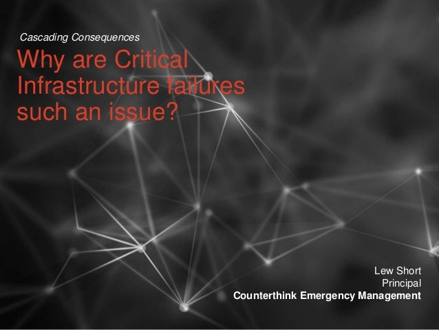 Why are Critical Infrastructure failures such an issue? Lew Short Principal Counterthink Emergency Management Cascading Co...