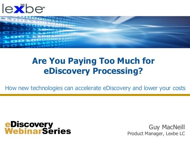 Are You Paying Too Much for eDiscovery Processing? Guy MacNeill Product Manager, Lexbe LC How new technologies can acceler...
