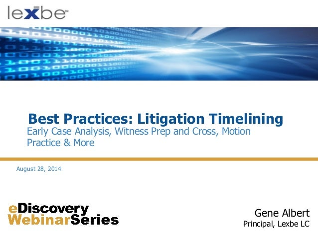 Best Practices: Litigation Timelining Gene Albert Principal, Lexbe LC Early Case Analysis, Witness Prep and Cross, Motion ...