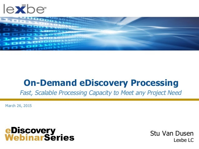 On-Demand eDiscovery Processing Stu Van Dusen Lexbe LC Fast, Scalable Processing Capacity to Meet any Project Need March 2...