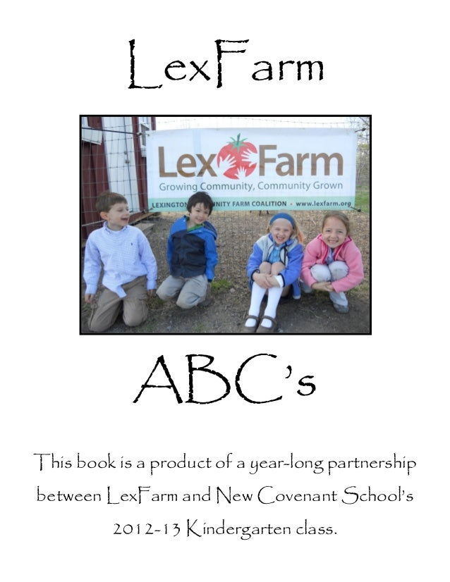 LexFarmABC'sThis book is a product of a year-long partnershipbetween LexFarm and New Covenant School's2012-13 Kindergarten...