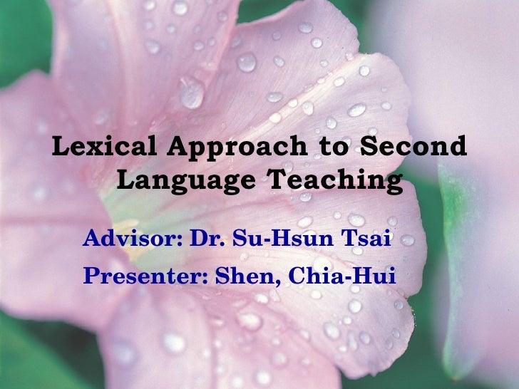 Lexical Approach to Second Language Teaching Advisor: Dr. Su-Hsun Tsai Presenter: Shen, Chia-Hui