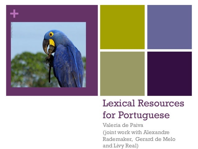 +  Lexical Resources for Portuguese Valeria de Paiva (joint work with Alexandre Rademaker, Gerard de Melo and Livy Real)