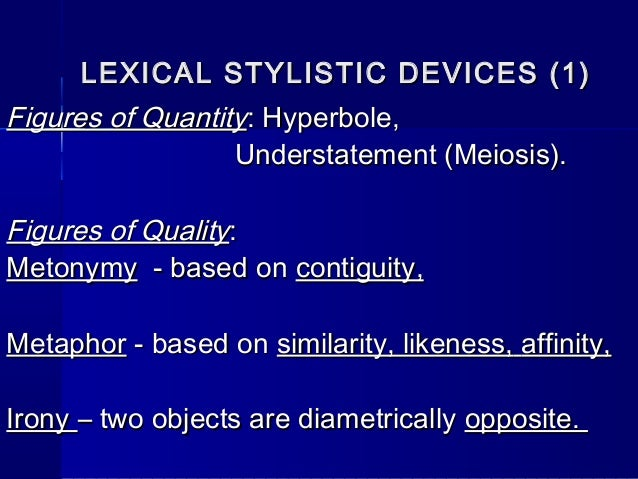 lexical stylistyc devices Lexical stylistic devices lexical stylistic devices metaphor metonymy synecdoche play on words irony epithet hyperbole understatement oxymoron 10  a stylistic device based on singling out a secondary member of the sentence with the help of punctuation (intonation) eg she was crazy about you in the.