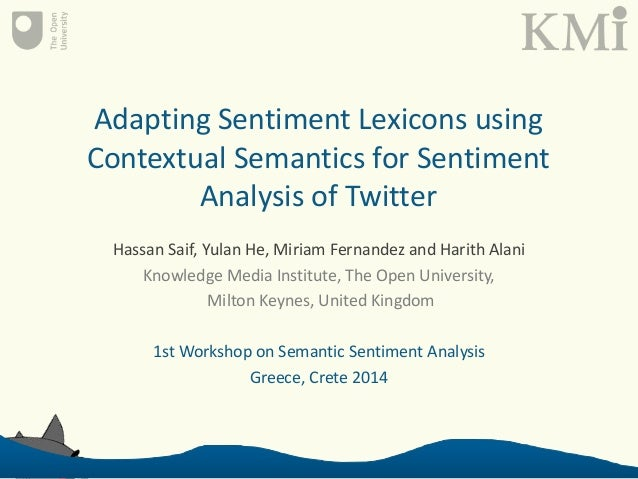 Adapting Sentiment Lexicons using Contextual Semantics for Sentiment Analysis of Twitter Hassan Saif, Yulan He, Miriam Fer...