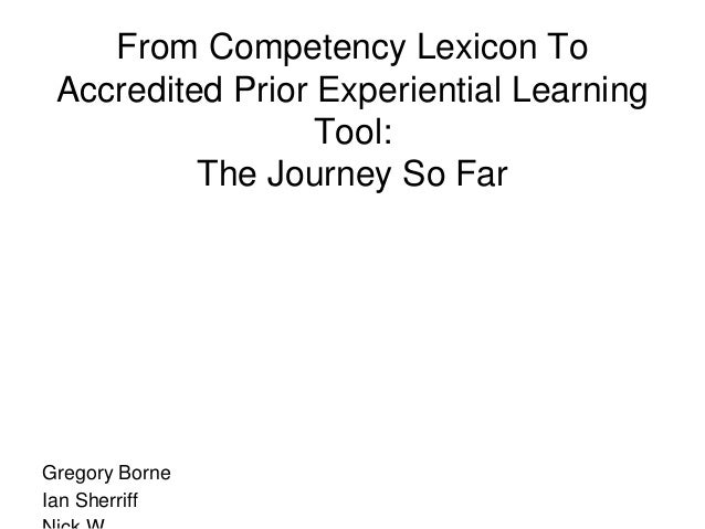 From Competency Lexicon To Accredited Prior Experiential Learning Tool: The Journey So Far Gregory Borne Ian Sherriff