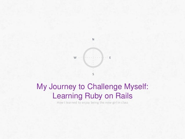 N  W  E  S  My Journey to Challenge Myself: Learning Ruby on Rails How I learned to enjoy being the new girl in class