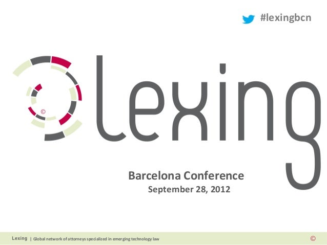   Global network of attorneys specialized in emerging technology law Barcelona Conference September 28, 2012 #lexingbcn