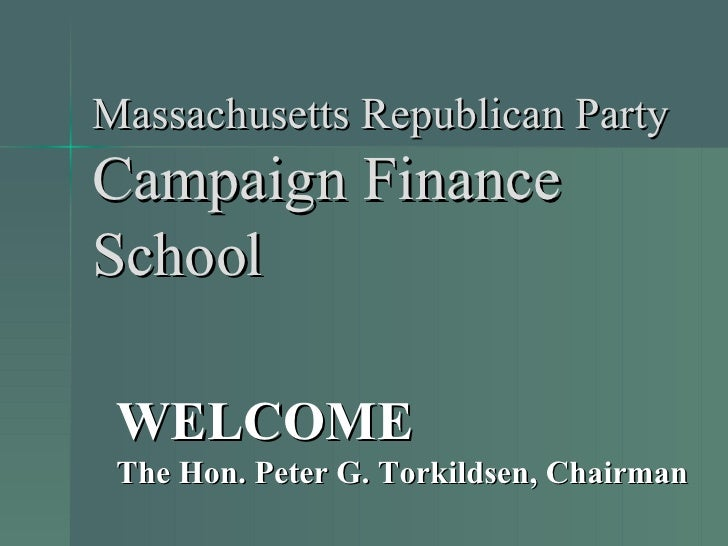 Massachusetts Republican Party Campaign Finance School WELCOME The Hon. Peter G. Torkildsen, Chairman