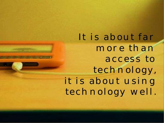 It is about far  more than  access to  technology,  it is about using  technology well.