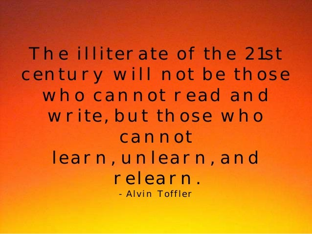 The illiterate of the 21st  century will not be those  who cannot read and  write, but those who  cannot  learn, unlearn, ...