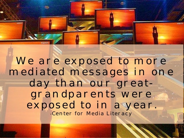 We are exposed to more  mediated messages in one  day than our great-grandparents  were  exposed to in a year.  -Center fo...