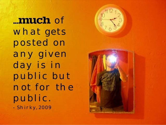 of  what gets  posted on  any given  day is in  public but  not for the  public.  - Shirky, 2009