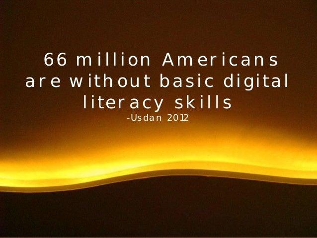 66 million Americans  are without basic digital  literacy skills  -Usdan 2012