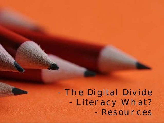- The Digital Divide  - Literacy What?  - Resources