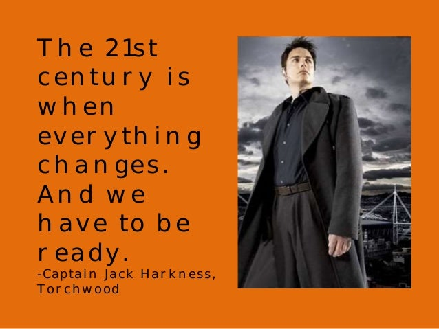 The 21st  century is  when  everything  changes.  And we  have to be  ready.  -Captain Jack Harkness,  Torchwood