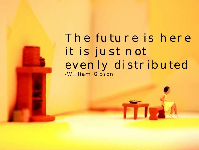 The future is here  it is just not  evenly distributed  -William Gibson