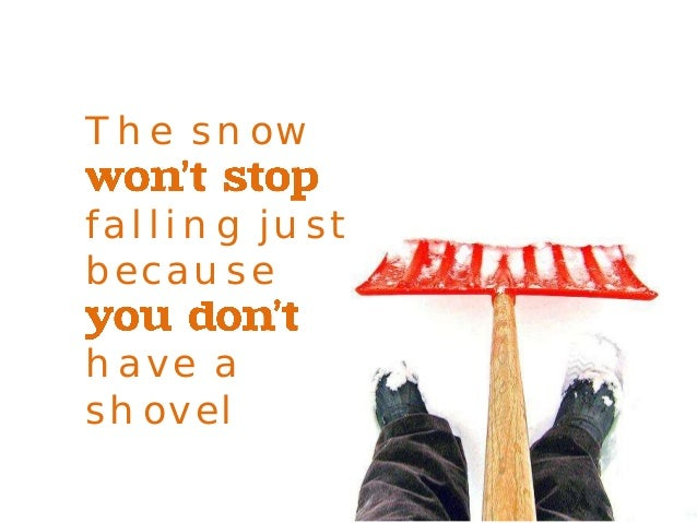 The snow  falling just  because  have a  shovel