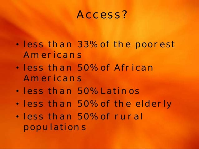 Access?  • less than 33% of the poorest  Americans  • less than 50% of African  Americans  • less than 50% Latinos  • less...
