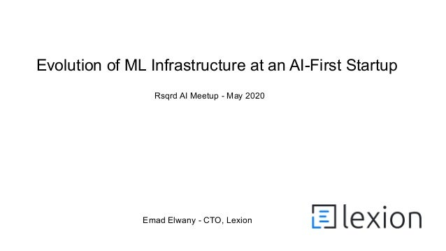 Emad Elwany - CTO, Lexion Evolution of ML Infrastructure at an AI-First Startup Rsqrd AI Meetup - May 2020