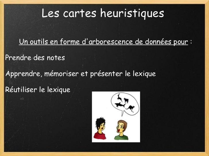 Les cartes heuristiques   Un outils en forme d'arborescence de données pour  :  Prendre des notes Apprendre, mémoriser e...