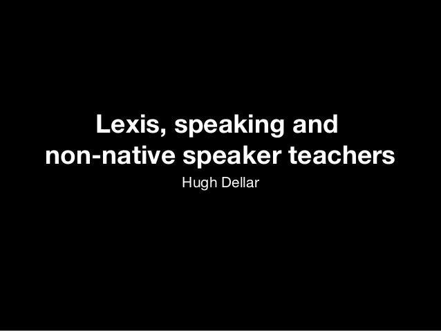 Lexis, speaking and non-native speaker teachers Hugh Dellar Lexis, speaking and non-native speaker teachers Hugh Dellar
