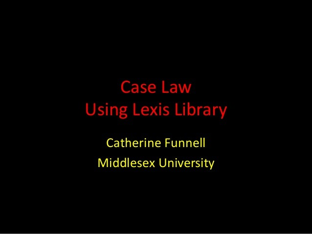 Case Law Using Lexis Library Catherine Funnell Middlesex University