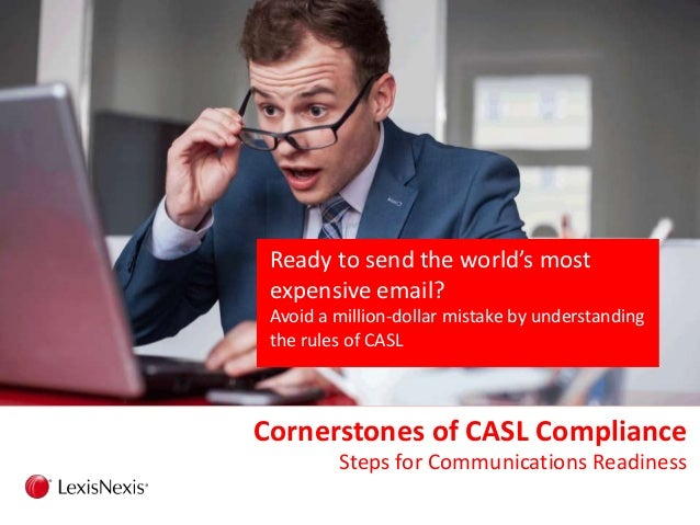 Cornerstones of CASL Compliance Steps for Communications Readiness Ready to send the world's most expensive email? Avoid a...