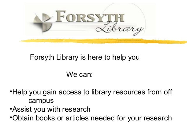 Forsyth Library is here to help you We can: •Help you gain access to library resources from off campus •Assist you with re...