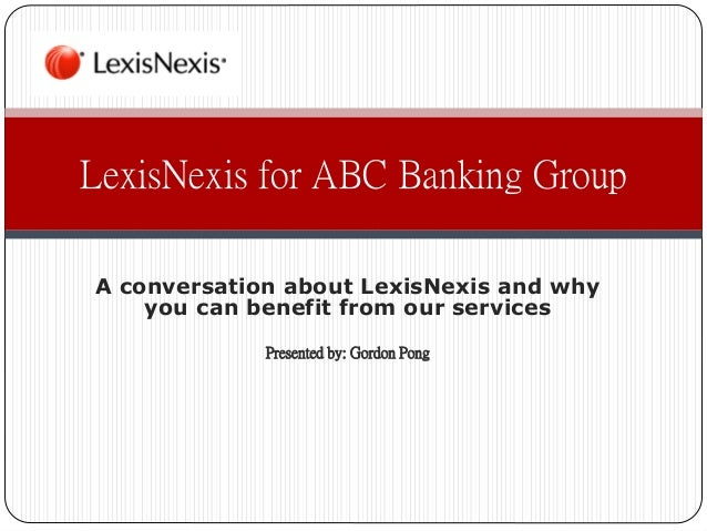 A conversation about LexisNexis and whyyou can benefit from our servicesPresented by: Gordon PongLexisNexis for ABC Bankin...