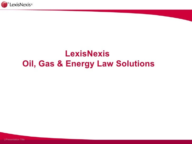 LexisNexis                   Oil, Gas & Energy Law Solutions1 | Presentation Title