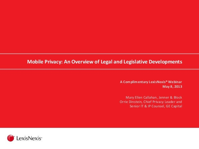 Mobile Privacy: An Overview of Legal and Legislative DevelopmentsA Complimentary LexisNexis® WebinarMay 8, 2013Mary Ellen ...