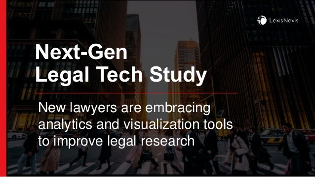 Next-Gen Legal Tech Study New lawyers are embracing analytics and visualization tools to improve legal research
